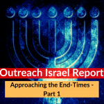 Approaching the End-Times – Part 1 – Outreach Israel Report
