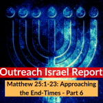 Matthew 25:1-23: Approaching the End-Times – Part 6 – Outreach Israel Report